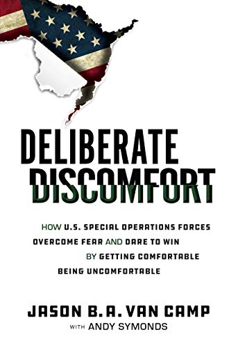 Deliberate Discomfort: How U.S. Special Operations Forces Overcome Fear and Dare to Win by Getting Comfortable Being Uncomfortable
