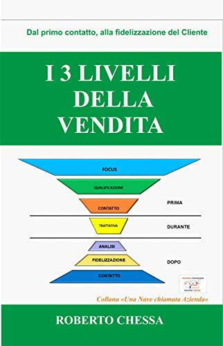 I 3 Livelli della Vendita: Dal primo contatto, alla fidelizzazione del cliente, semplici passi per creare il tuo sistema di vendita (Una Nave Chiamata Azienda)