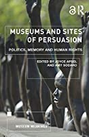 Museums and Sites of Persuasion: Politics, Memory and Human Rights (Museum Meanings)