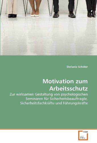 Motivation zum Arbeitsschutz: Zur wirksamen Gestaltung von psychologischen Seminaren für Sicherheitsbeauftragte, Sicherheitsfachkräfte und Führungskräfte