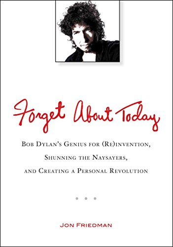 Forget About Today: Bob Dylan's Genius for (Re)invention, Shunning the Naysayers, and Creating a Per sonal Revolution