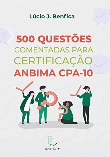 500 Questões Comentadas para Certificação ANBIMA CPA-10