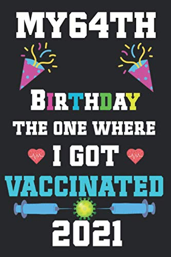 My 64th Birthday The One Where I Got Vaccinated 2021: 64th birthday card funny, Happy 64th Birthday Years Old Notebook, Vaccinated 64th birthday 2021, ... men, woman… : Size, 6 X 9 Inch 120 Pages.