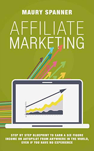Affiliate Marketing: Step by Step Blueprint to Earn A Six Figure Income on Autopilot from Anywhere in the World, Even if You Have No Experience
