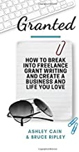 Granted: How to Break Into Freelance Grant Writing and Create a Business and Life You Love