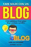 Fare Soldi Con Un Blog: Come pubblicare il tuo primo Blog e portarlo a profitto - Guida per principianti