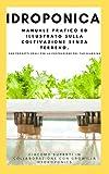 IDROPONICA: Manuale pratico ed illustrato sulla coltivazione senza terreno. Con progetti reali per la costruzione del...