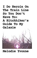 I Do Heroin On The Train Line So You Don't Have To: A Hitchhiker's Guide To My Galaxie