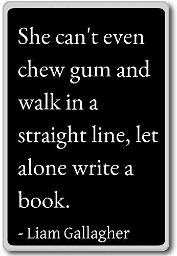 Ze kan niet eens kauwgom kauwen en in een straat lopen. - Liam Gallagher citaten koelkast magneet