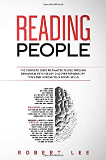 Reading People: The Complete Guide to Analyze People Through Behavioral Psychology. Discover Personality Types and Improve...