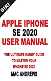 APPLE IPHONE SE 2020 USER MANUAL: The Ultimate Handy Guide to Master your IPhone SE and IOS 13 Update with Tips and Tricks