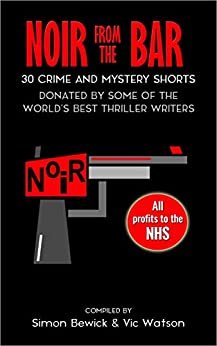 Noir from the Bar: 30 Crime and Mystery Shorts by [Simon Bewick, Nicola Young, Luke Kuhns, Emma Whitehall, Jon Wigglesworth, Vic Watson, Zoe Sharp]