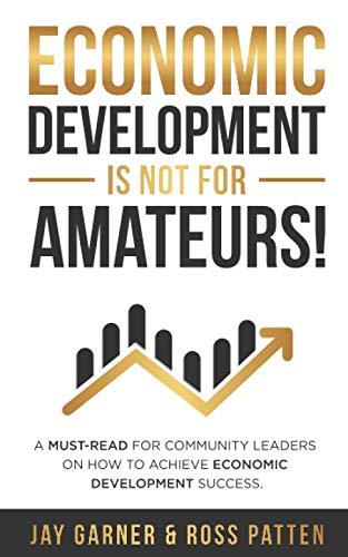 Economic Development Is Not for Amateurs!: A must-read for community leaders on how to achieve economic development success