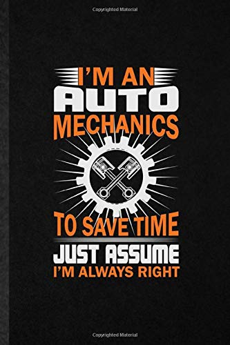 I'm an Auto Mechanics to Save Time Just Assume I'm Always Right: Novelty Automatic Motorcar Lined Notebook Blank Journal For Driver Engineer, ... Special Birthday Gift Idea Personalized Style