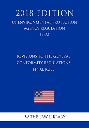 Revisions to the General Conformity Regulations - Final Rule (US Environmental Protection Agency Regulation) (EPA) (2018 Edition) (Us Environmental Protection Agency Regulation 2018)