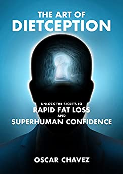 The Art of Dietception: Unlock the Secrets to Rapid Fat Loss and Superhuman Confidence by [Oscar Chavez]