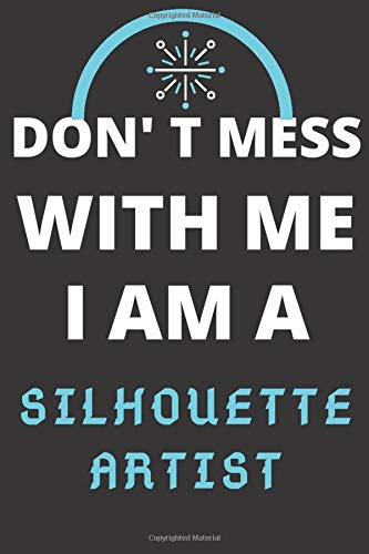 DON'T MESS WITH ME I AM A SILHOUETTE ARTIST: Perfect Gift For A SILHOUETTE ARTIST Writing Journal Lined, Diary, Notebook