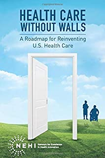 Health Care Without Walls: A Roadmap for Reinventing U.S. Health Care