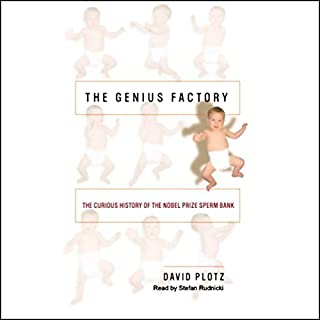 The Genius Factory     The Curious History of the Nobel Prize Sperm Bank              By:                                                                                                                                 David Plotz                               Narrated by:                                                                                                                                 Stefan Rudnicki                      Length: 10 hrs and 3 mins     4 ratings     Overall 4.0