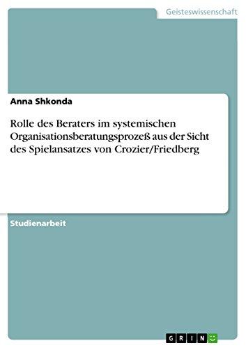 Rolle des Beraters im systemischen Organisationsberatungsprozeß aus der Sicht des Spielansatzes von Crozier/Friedberg (German Edition)