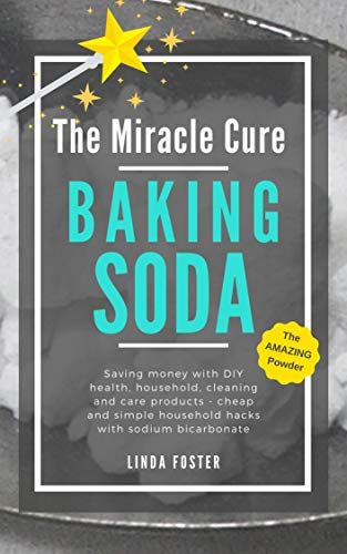 The Miracle Cure Baking Soda: Saving Money with DIY Health, Household, Cleaning and Skin Care Products - Simple Life Hacks with Sodium Bicarbonate Powder