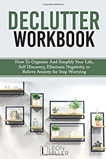 DECLUTTER WORKBOOK: How To Organize And Simplify Your Life, Eliminate Negativity to Relieve Anxiety for Stop Worrying