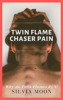 Twin Flame Chaser Pain: WHY DO TWIN FLAMES RUN? by [Silvia Moon]