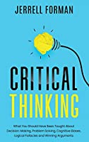 Critical Thinking: What You Should Have Been TaughtAbout Decision-Making, ProblemSolving, Cognitive Biases, LogicalFallacies and Winning Arguments