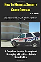 How to Manage a Security Guard Company: A Deep Dive into the Strategies of Managing a First-Class Private Security Firm. (Security Entrepreneur)