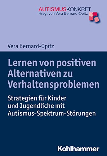 Lernen von positiven Alternativen zu Verhaltensproblemen: Strategien für Kinder und Jugendliche mit Autismus-Spektrum-Störungen (Autismus Konkret: Verstehen, Lernen und Therapie)