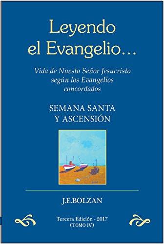 Leyendo el Evangelio... (TOMO IV): Semana Santa y Ascención (Vida de Nuestro Señor Jesucristo según los Evangelios concordados nº 4)
