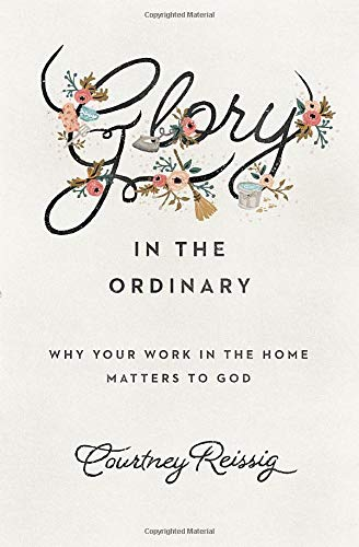 Glory in the Ordinary: Why Your Work in the Home Matters to God (The Gospel Coalition)