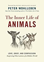 The Inner Life of Animals: Love, Grief, and Compassion: Surprising Observations of a Hidden World (The Mysteries of Nature)