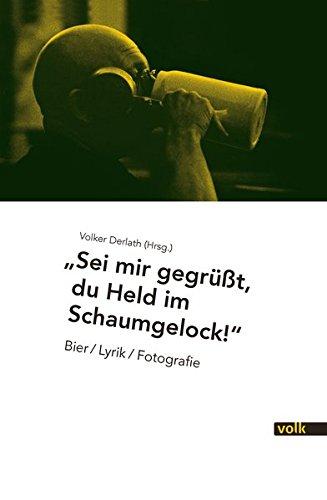 Sei mir gegrüßt, Du Held im Schaumgelock!: Bier / Lyrik / Fotografie