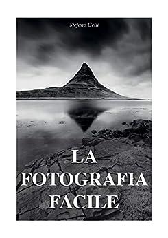 La Fotografia Facile: Prontuario per la fotografia di paesaggio con cenni sull'uso della macchina fotografia di [Stefano Gelli]