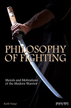 Philosophy of Fighting: Morals and Motivations of the Modern Warrior by [Keith Vargo]