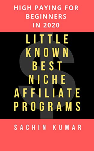 LITTLE-KNOWN BEST NICHE AFFILIATE PROGRAMS & NETWORKS FOR EVERY MARKETER & BLOGGERS: HIGH PAYING FOR BEGINNERS IN 2020 by [Sachin Kumar]