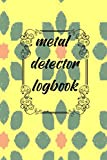 metal detector logbook: Metal Detecting Log Book: Keep Track of your Metal Detecting Statistics & Improve your Skills   Gift for Metal Detectorist and Coin Whisperer