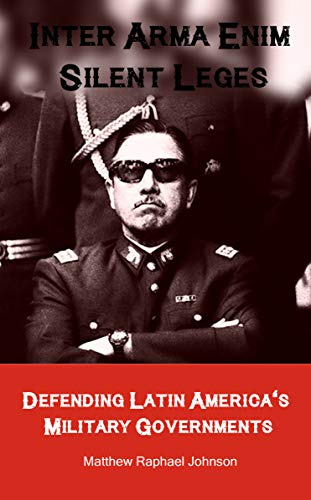 Inter Arma Enim Silent Leges: Defending Latin America's Military Governments (English Edition)