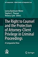 The Right to Counsel and the Protection of Attorney-Client Privilege in Criminal Proceedings: A Comparative View (Ius Comparatum - Global Studies in Comparative Law (44))