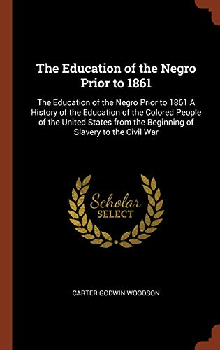 The Education of the Negro Prior to 1861: The Education of the Negro Prior to 1861 A History of the Education of the Colored People of the United States from the Beginning of Slavery to the Civil War