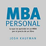 MBA Personal [Personal MBA]     Lo que se aprende en un MBA por el precio de un libro [What You Learn in an MBA for the Price of a Book]              By:                                                                                                                                 Josh Kaufman                               Narrated by:                                                                                                                                 Roberto Gutiérrez-Teyssier                      Length: 15 hrs and 9 mins     52 ratings     Overall 4.3