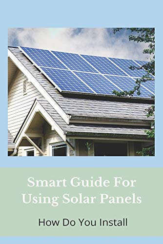 Smart Guide For Using Solar Panels: How Do You Install: Solar Panel Installation Process
