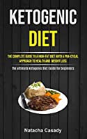 Ketogenic Diet: The Complete Guide To A High-fat Diet Antd A Pra-ctical Approach To Health And Weight Loss (The ultimate ketogenic Diet Guide for beginners)