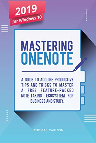 Mastering OneNote - New 2019 OneNote For Windows 10: A Guide to Acquire Productivity Tips and Tricks to Master a Free Feature-Packed Note-Taking Ecosystem for Business and Study (English Edition)
