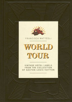 [(World Tour : Vintage Hotel Labels from the Collection of Gaston-Louis Vuitton)] [By (author) Francisca Matteoli] published on (March, 2013)