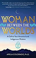 Woman Between the Worlds: A Call to Your Ancestral and Indigenous Wisdom