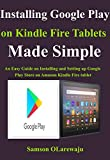 Installing Google Play on Kindle Fire Tablets Made Simple: An Easy Guide on Installing and Setting up Google Play Store on Amazon Kindle Fire tablet (English Edition)