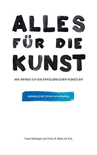 Alles für die Kunst: Wie werde ich ein erfolgreicher Künstler - Maskuline Sprachfassung (German Edition)