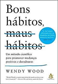 Bons hábitos, maus hábitos: Um método científico para promover mudanças positivas e duradouras por [Wendy Wood, Claudio Carina]